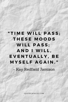 Kay Redfield Jamison Quote - Time will pass; these moods will pass; Wise Quotes About Love, Quotes About Hard Times, Self Love Quotes, Quotes About Moving On, Change Quotes, Quotes To Live By, Time Passing Quotes, Time Quotes, Mood Quotes