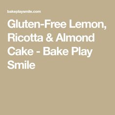 Gluten-Free Lemon, Ricotta & Almond Cake - Bake Play Smile