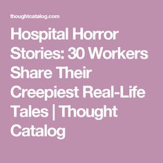 Hospital Horror Stories: 30 Workers Share Their Creepiest Real-Life Tales | Thought Catalog
