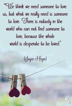 There is nobody in the world who can not find someone to love, because the whole world is desperate to be loved!