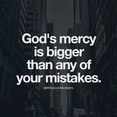 Gods mercy is bigger than any of your mistake.