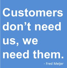 Customers don't need us, we need them. - Fred Meijer