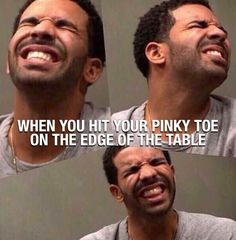 When you hit your pinky toe.....
