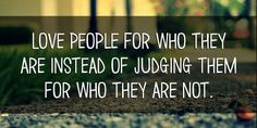 Love people for who they are instead of judging them for who they are not.