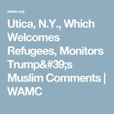 Utica, N.Y., Which Welcomes Refugees, Monitors Trump's Muslim Comments | WAMC