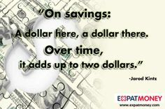 On savings: A dollar here, a dollar there. Over time, it adds up to two dollars.   - Jarod Kintz