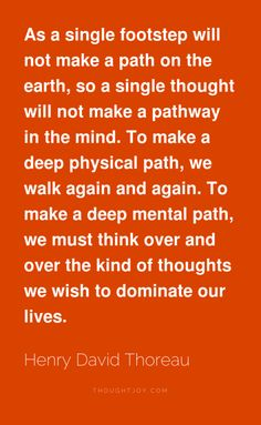 """""""As a single footstep will not make a path on the earth, so a single thought will not make a pathway in the mind. To make a deep physical path, we walk again and again. To make a deep mental path, we must think over and over the kind of thoughts we wish to dominate our lives."""" ― Henry David Thoreau (via Thoughtjoy)"""