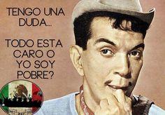 ... Tengo una duda... todo está caro o yo soy pobre. Cantinflas.