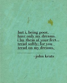 "Correction: This is from ""He Wishes for the Cloths of Heaven"" by W.B. Yeats, not Keats."