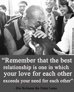 """""""Remember that the best relationship is one in which your love for each other exceeds your need for each other."""" - His Holiness the Dalai Lama"""