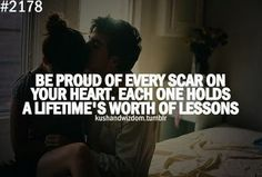 Be proud of every scar on your heart. Each one holds a lifetime's worth of lessons