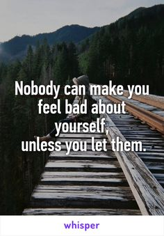 Nobody can make you feel bad about yourself,  unless you let them.