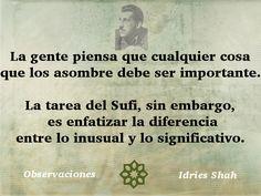 La gente piensa que cualquier cosa que los asombre debe ser importante. La tarea del Sufi, sin embargo, es enfatizar la diferencia entre lo inusual y lo significativo.   Observaciones