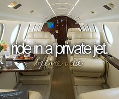Ride in a Private Jet  !!!   I know, this is a weird thing to have on my bucket list, but, I've done things I never dreamed I would do !!  Random stuff happens !
