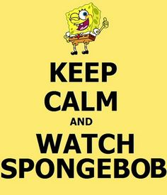 Watch No matter how bad my day..... Spongebob always makes it better. :)