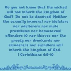 1 Corinthians 6:9-10    God has already clearly spoken on this matter, so why are people debating anything.