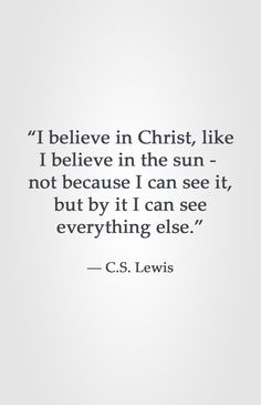 """""""I believe in Christ, like I believe in the sun - not because I can see it, but by it I can see everything else."""" -C.S. Lewis"""