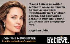 """"""" I don't #believe in guilt, I believe in living on impulse as long as you never intentionally hurt another person, and don't judge people in your life. I think you should live completely free."""" – Angelina Jolie - http://www.evancarmichael.com/blog/2015/03/17/i-dont-believe-in-guilt-i-believe-in-living-on-impulse-as-long-as-you-never-intentionally-hurt-another-person-and-dont-judge-people-in-your-life-i-think-you-should-live/"""