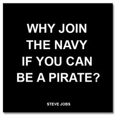 """Why join the navy if you can be a pirate?"" Steve Jobs."