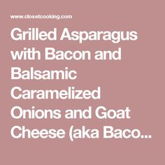 Grilled Asparagus with Bacon and Balsamic Caramelized Onions and Goat Cheese (aka Bacon Jam Asparagus) on Closet Cooking
