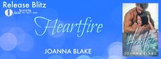 Release Blitz - Heartfire by Joanna Blake @JBromancenovels   Release Blitz Title: Heartfire  Author: Joanna Blake Photographer: Furious Fotog  Cover Designer: Mayhem Cover Creations  Models: Nick Bennett and Madena Rose  I put out fires for a living. I'm damn good at it too. I'm known for my bravery courage and daredevil stunts. Oh yeah and the way I use my hose. Firemen are celebrities in this town. My father my brothers and all my cousins have put their lives on the line for the people of…