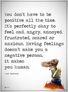 You don't have to be positive all the time. It's perfectly okay to feel sad, angry, annoyed, frustrated, scared or anxious. Having feelings doesn't make you a negative person, it makes you human. -Lori Deschene  #powerofpositivity #positivewords  #positivethinking #inspirationalquote #motivationalquotes #quotes #life #love #hope #faith #respect #positive #wordstoliveby #perfect #sad #angry #annoy #frustrated #scared #anxious #human