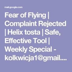 Fear of Flying | Complaint Rejected | Helix tosta | Safe, Effective Tool | Weekly Special - kolkwicja1@gmail.com - Gmail
