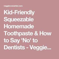 Kid-Friendly Squeezable Homemade Toothpaste & How to Say 'No' to Dentists - VeggieConverter