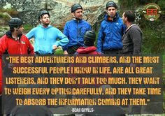 """""""The best adventurers and climbers, and the most successful people I know in life, are all great listeners, and they don't talk too much. They want to weigh every option carefully, and they take time to absorb the information coming at them"""" Bear Grylls #BGInspiration #outdoor #knives #camping #hunting"""