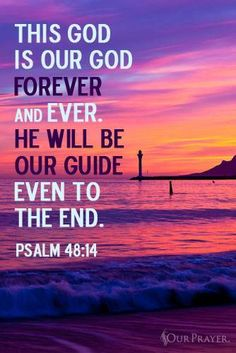 This is our God forever and ever.  He will be our guide even to the end. Psalm 48:14