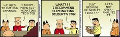Boss: We need to cut our expenses. Dilbert: I recommend eliminating Ted's job. Ted: What??? I recommend eliminating Dilbert's job! Just because he said it first??? Boss: Let's not over-analyze it.