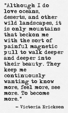 It is only mountains that beckon me with the sort of painful magnetic pull to walk deeper and deeper into their beauty. They keep me continuously wanting to know more, feel more, see more. Great Quotes, Quotes To Live By, Me Quotes, Inspirational Quotes, Happy Place Quotes, Inspire Quotes, Quotable Quotes, Motivational Quotes, Victoria Erickson