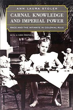 Carnal Knowledge and Imperial Power: Race and the Intimate in Colonial Rule by Ann Laura Stoler