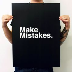 Make Mistakes. Excellent Advice.