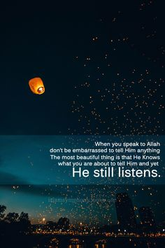 The most beautiful thing is that He knows what you are about to tell Him and yet He still listens.