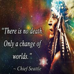 """There is no death. Only a change of worlds."" ~ Chief Seattle"