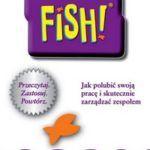 """""""Fish! Jak polubić swoją pracę i skutecznie zarządzać zespołem"""" – Stephen C. Lundin, Harry Paul, John Christensen – recenzja"""