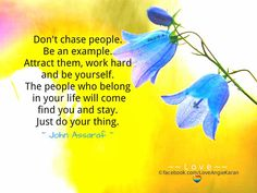 Don't chase people. Be an example. Attract them, work hard and be yourself. The people who belong in your life will come find you and stay. Just do your thing. ~ John Assaraf