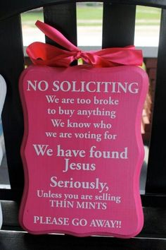 NO SOLICITING. We are too broke to buy anything. We know who we are voting for. We have found Jesus. Seriously, unless you are selling Thin Mints... PLEASE GO AWAY!