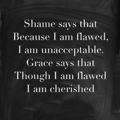 SHAME says because i am flawed, I am unacceptable BUT GRACE says though I am flawed, I am CHERISHED! #quote