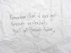 Remember that if you got through yesterday, you'll get through today.