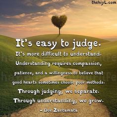 It's easy to judge it's more difficult to understand understanding requires compassion patience and a willingness to believe that good heart sometimes choose poor methods through judging we separate through understanding we grow Wisdom Quotes, Me Quotes, Motivational Quotes, Inspirational Quotes, Compassion Quotes, Empathy Quotes, Night Quotes, Fierce Quotes, Story Quotes