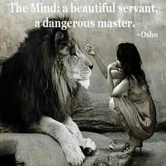 The Mind: a beautiful servant, a dangerous master. ~ Osho