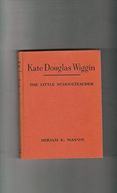 Kate Douglas Wiggin, the little schoolteacher (Childhood of famous Americans): Miriam Evangeline Mason: Amazon.com: Books