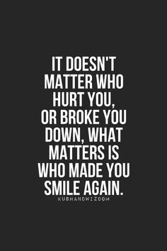 """It doesn't matter who hurt you, or broke you down. What matters is who made you smile again."" THIS IS SO TRUE! Stop living in the past, look to the future!"