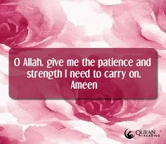 O Allah, give me the patience and strength I need to carry on. Ameen