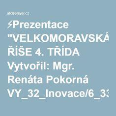 """⚡Prezentace """"VELKOMORAVSKÁ ŘÍŠE 4. TŘÍDA Vytvořil: Mgr. Renáta Pokorná VY_32_Inovace/6_338 11. 3. 2012."""" Historia"""