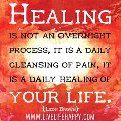 Healing is not an overnight process, it is a daily cleansing of pain, it is a daily healing of your life.