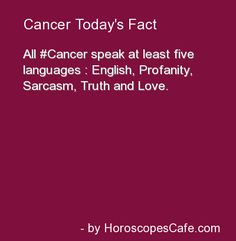All Cancers speak at least five languages:  English, Profanity, Sarcasm, Truth and Love.
