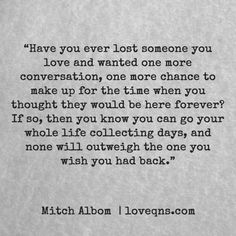 """""""Have you ever lost someone you love and wanted one more conversation, one more chance to make up for the time when you thought they would be here forever? If so, then you know you can go your whole life collecting days, and none will outweigh the one you wish you had back."""" – Mitch Albom * loveqns, loveqns.com, quote, quotes, story, passion, love, desire, lust, romance, romanticism, heartbreak, heartbroken, longing, devotion, poetry, paramour, amour, devotion,"""